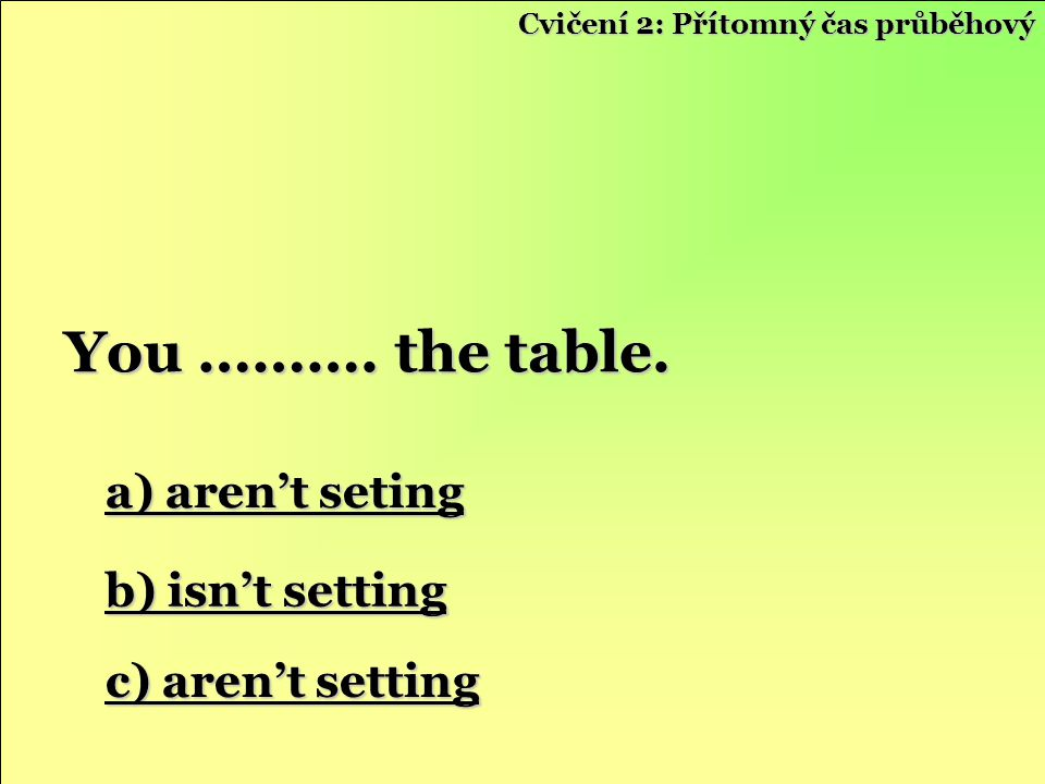 You ………. the table. a) aren't seting b) isn't setting