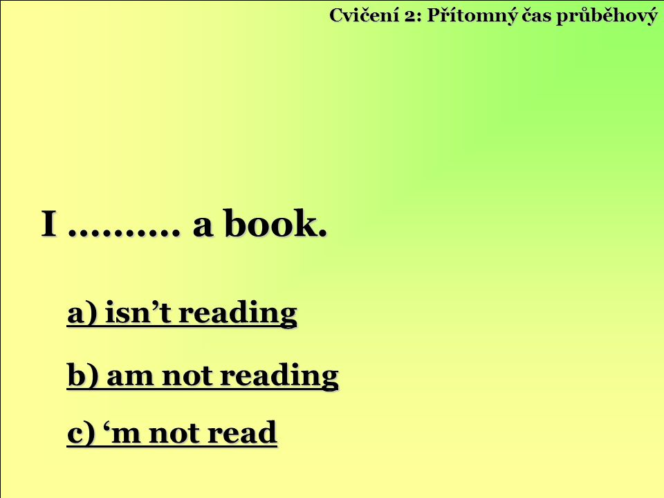 I ………. a book. a) isn't reading b) am not reading c) 'm not read