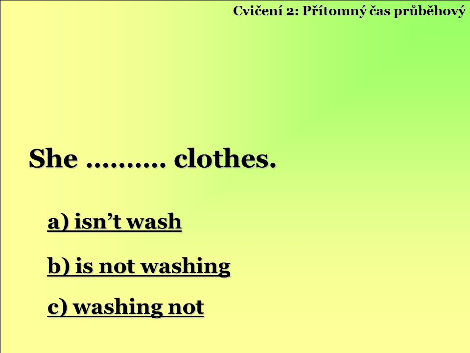 She ………. clothes. a) isn't wash b) is not washing c) washing not