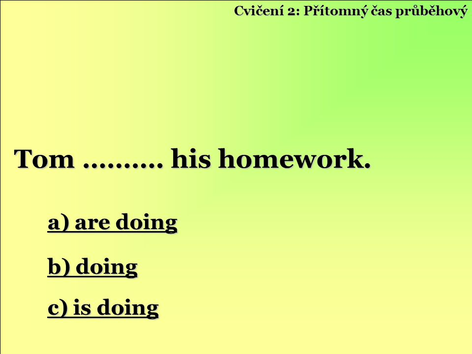 Tom ………. his homework. a) are doing b) doing c) is doing