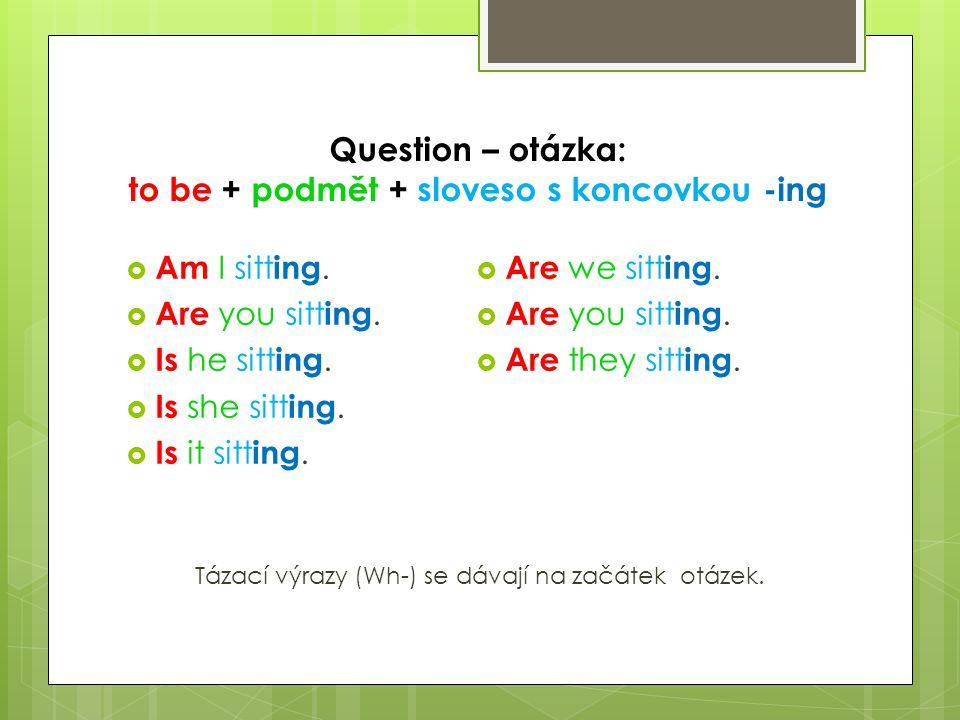 Question – otázka: to be + podmět + sloveso s koncovkou -ing