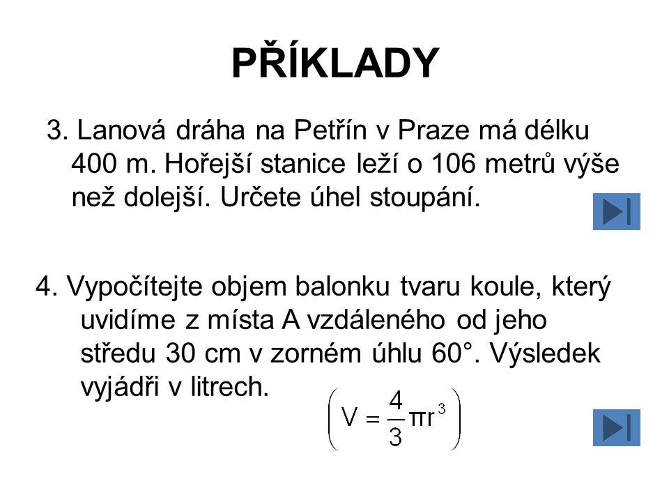 PŘÍKLADY 3. Lanová dráha na Petřín v Praze má délku 400 m. Hořejší stanice leží o 106 metrů výše než dolejší. Určete úhel stoupání.
