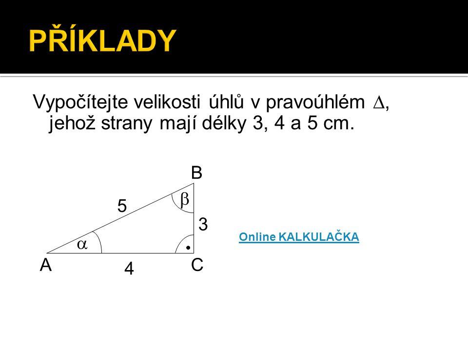 PŘÍKLADY Vypočítejte velikosti úhlů v pravoúhlém , jehož strany mají délky 3, 4 a 5 cm. A. B. C.