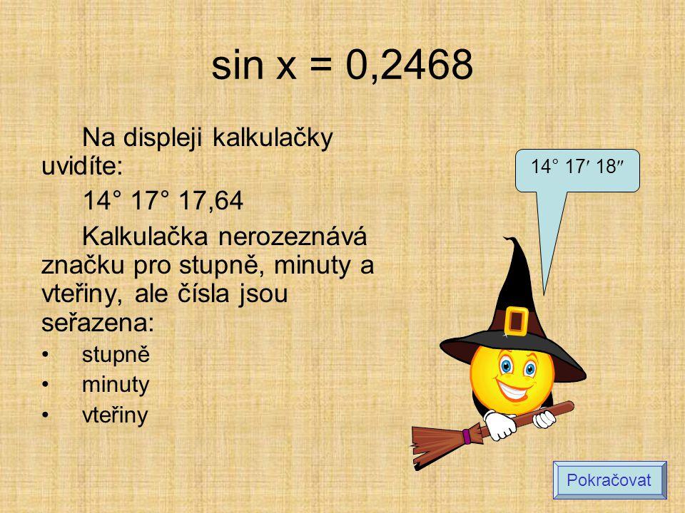 sin x = 0,2468 Na displeji kalkulačky uvidíte: 14° 17° 17,64