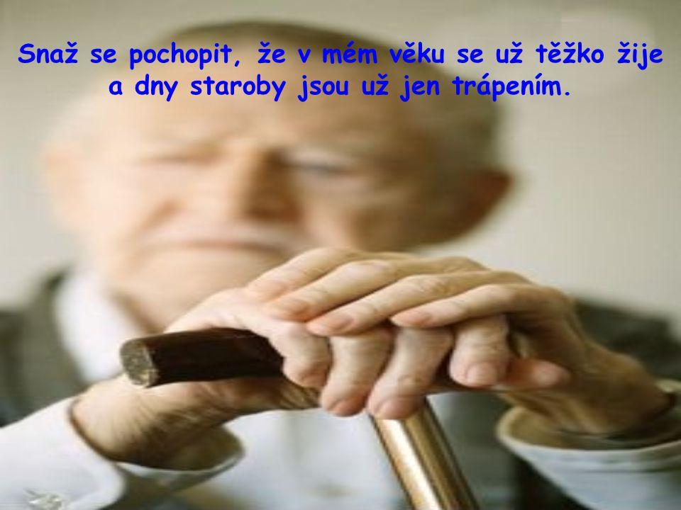 Snaž se pochopit, že v mém věku se už těžko žije a dny staroby jsou už jen trápením.