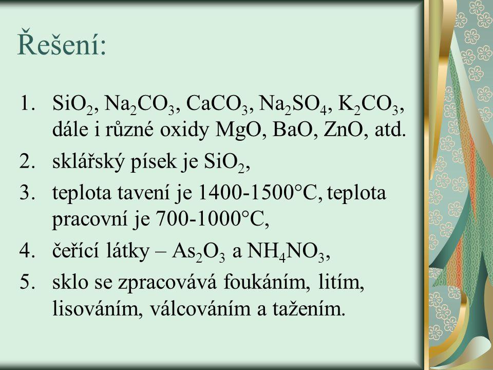 Řešení: SiO2, Na2CO3, CaCO3, Na2SO4, K2CO3, dále i různé oxidy MgO, BaO, ZnO, atd. sklářský písek je SiO2,
