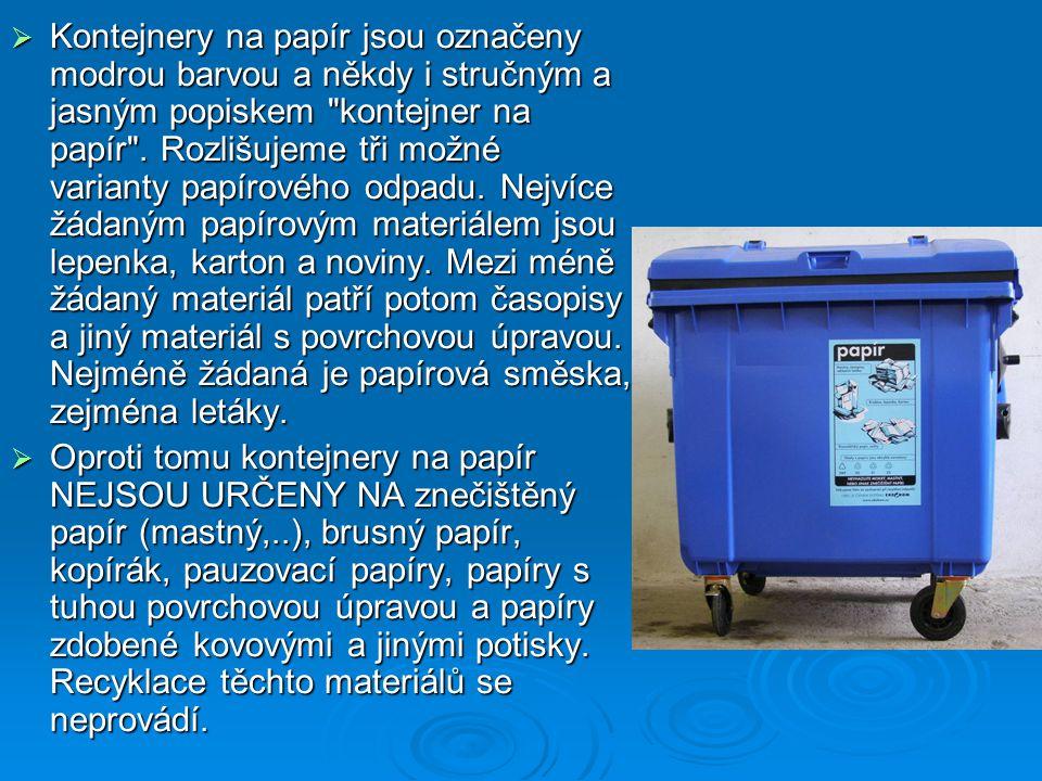 Kontejnery na papír jsou označeny modrou barvou a někdy i stručným a jasným popiskem kontejner na papír . Rozlišujeme tři možné varianty papírového odpadu. Nejvíce žádaným papírovým materiálem jsou lepenka, karton a noviny. Mezi méně žádaný materiál patří potom časopisy a jiný materiál s povrchovou úpravou. Nejméně žádaná je papírová směska, zejména letáky.