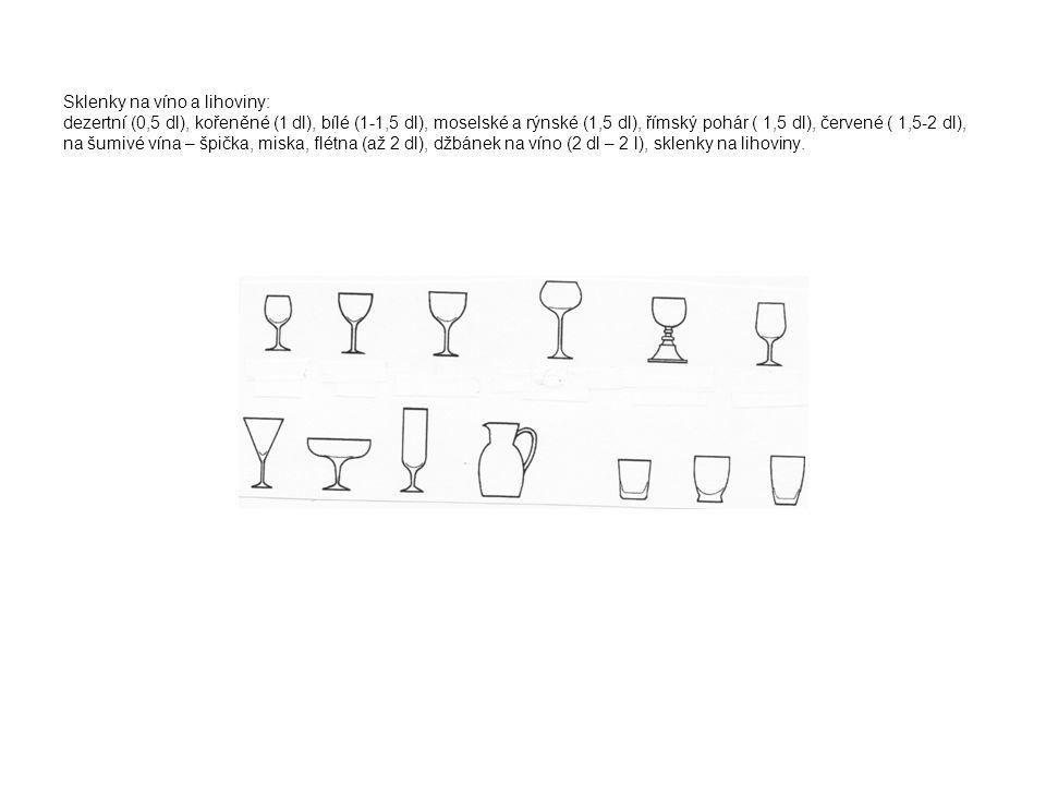 Sklenky na víno a lihoviny: dezertní (0,5 dl), kořeněné (1 dl), bílé (1-1,5 dl), moselské a rýnské (1,5 dl), římský pohár ( 1,5 dl), červené ( 1,5-2 dl), na šumivé vína – špička, miska, flétna (až 2 dl), džbánek na víno (2 dl – 2 l), sklenky na lihoviny.