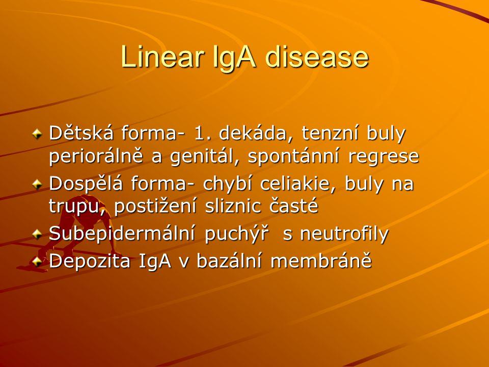 Linear IgA disease Dětská forma- 1. dekáda, tenzní buly periorálně a genitál, spontánní regrese.