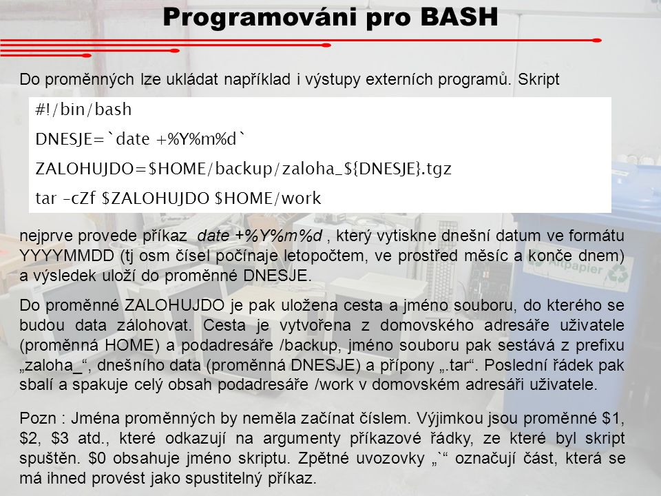 Programováni pro BASH Do proměnných lze ukládat například i výstupy externích programů. Skript. #!/bin/bash.