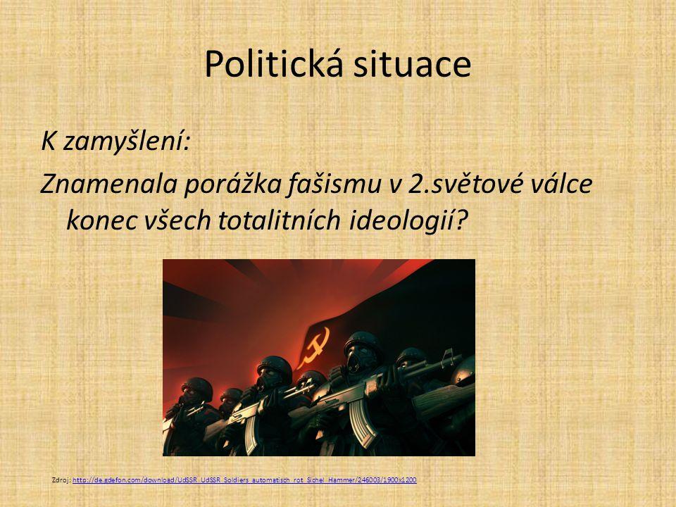 Politická situace K zamyšlení: Znamenala porážka fašismu v 2.světové válce konec všech totalitních ideologií