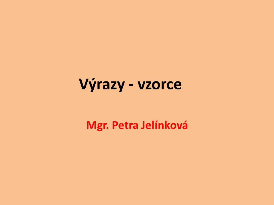 Výrazy - vzorce Mgr. Petra Jelínková