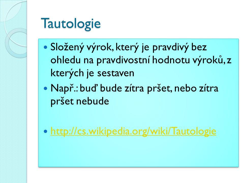 Tautologie Složený výrok, který je pravdivý bez ohledu na pravdivostní hodnotu výroků, z kterých je sestaven.