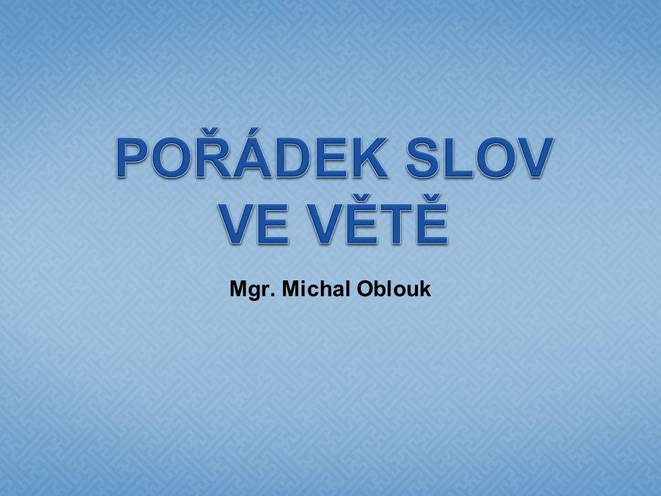 POŘÁDEK SLOV VE VĚTĚ Mgr. Michal Oblouk