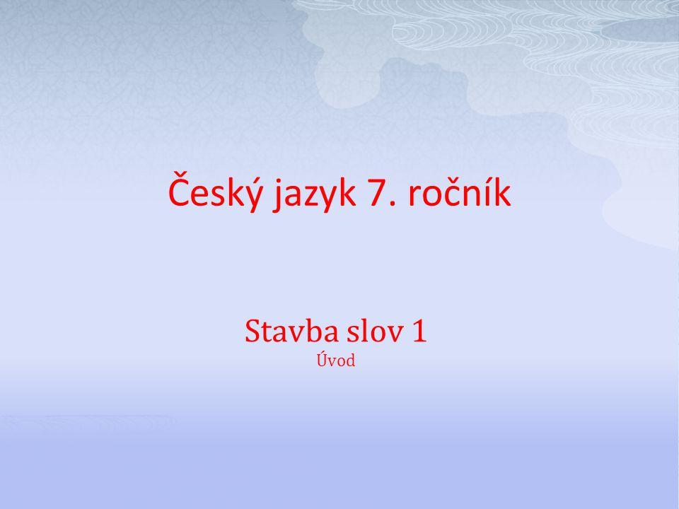 Český jazyk 7. ročník Stavba slov 1 Úvod