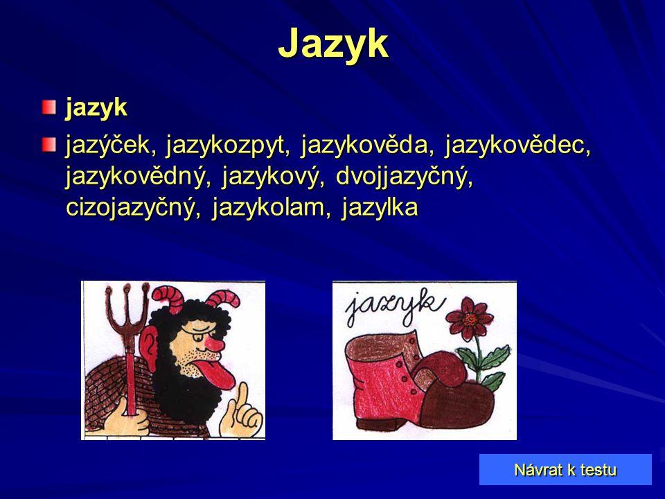 Jazyk jazyk. jazýček, jazykozpyt, jazykověda, jazykovědec, jazykovědný, jazykový, dvojjazyčný, cizojazyčný, jazykolam, jazylka.