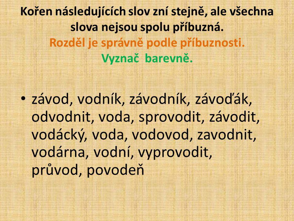 Kořen následujících slov zní stejně, ale všechna slova nejsou spolu příbuzná. Rozděl je správně podle příbuznosti. Vyznač barevně.