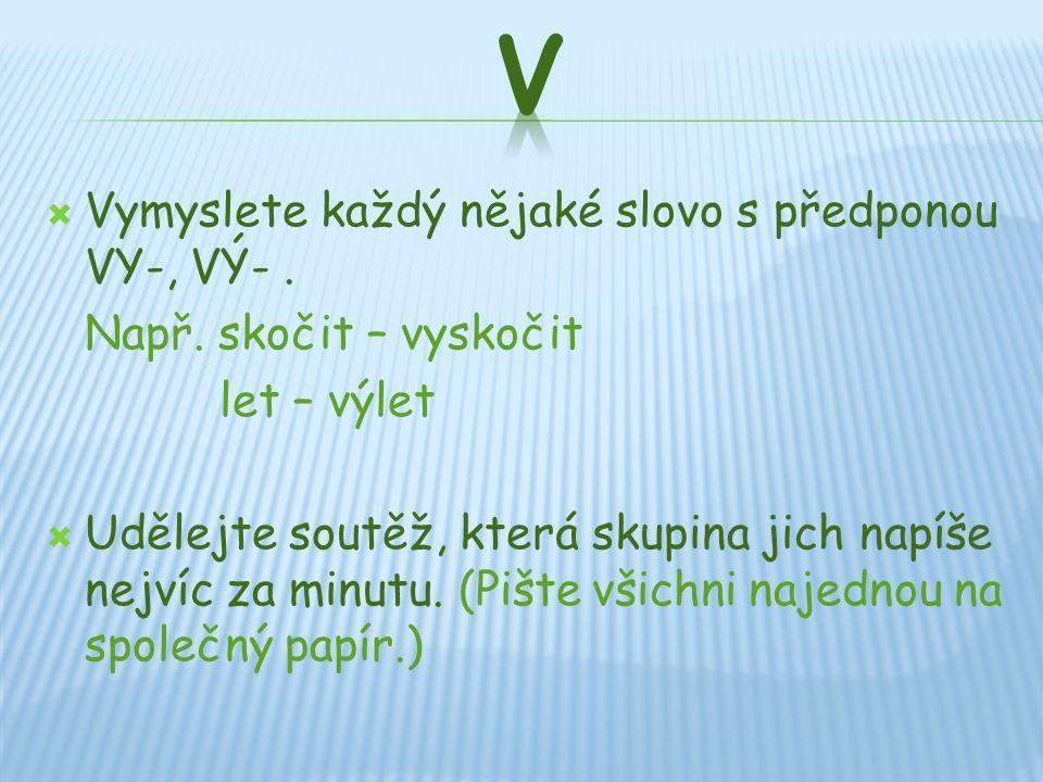 V Vymyslete každý nějaké slovo s předponou VY-, VÝ- .