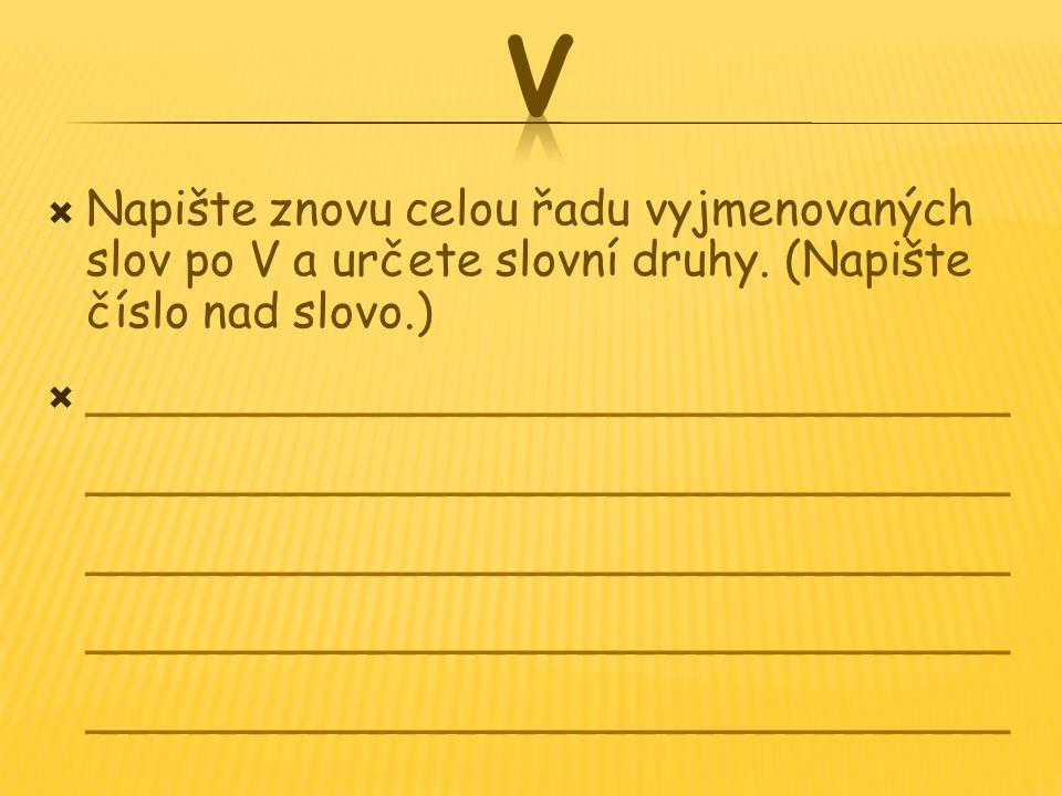 V Napište znovu celou řadu vyjmenovaných slov po V a určete slovní druhy. (Napište číslo nad slovo.)