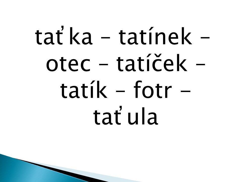 taťka – tatínek – otec – tatíček – tatík – fotr - taťula