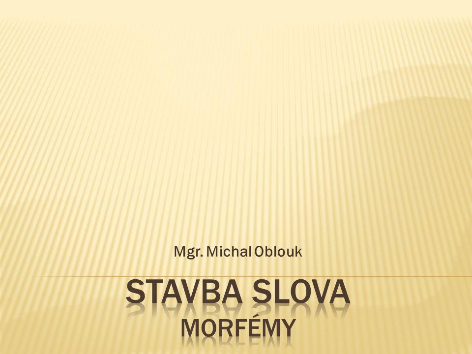 Mgr. Michal Oblouk STAVBA SLOVA MORFÉMY