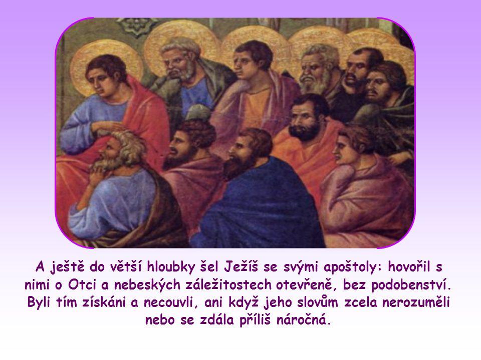 A ještě do větší hloubky šel Ježíš se svými apoštoly: hovořil s nimi o Otci a nebeských záležitostech otevřeně, bez podobenství.
