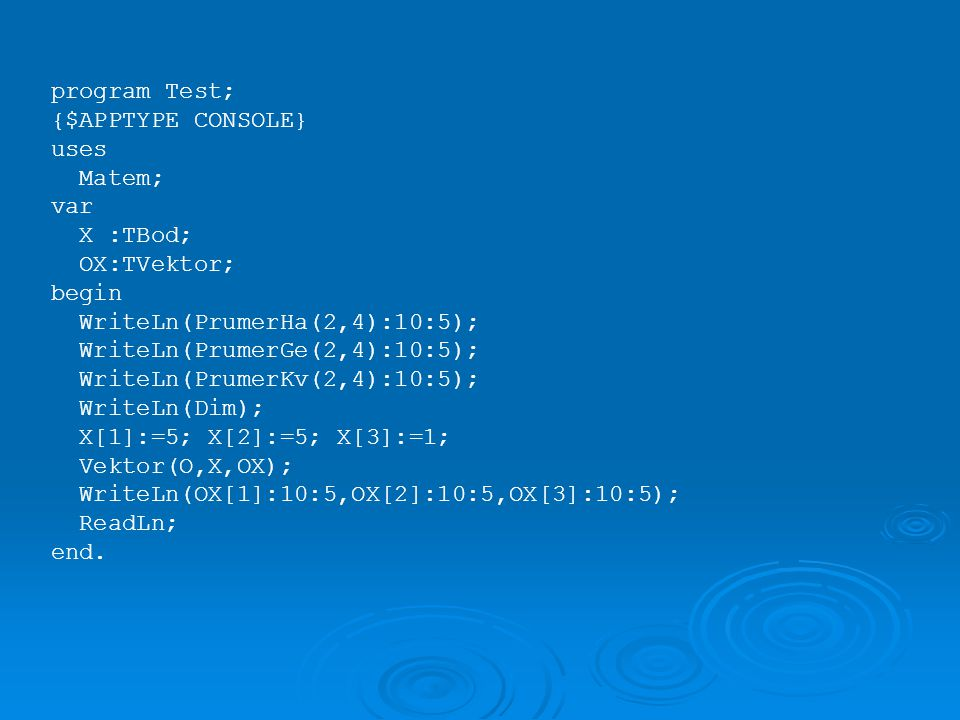 program Test; {$APPTYPE CONSOLE} uses. Matem; var. X :TBod; OX:TVektor; begin. WriteLn(PrumerHa(2,4):10:5);