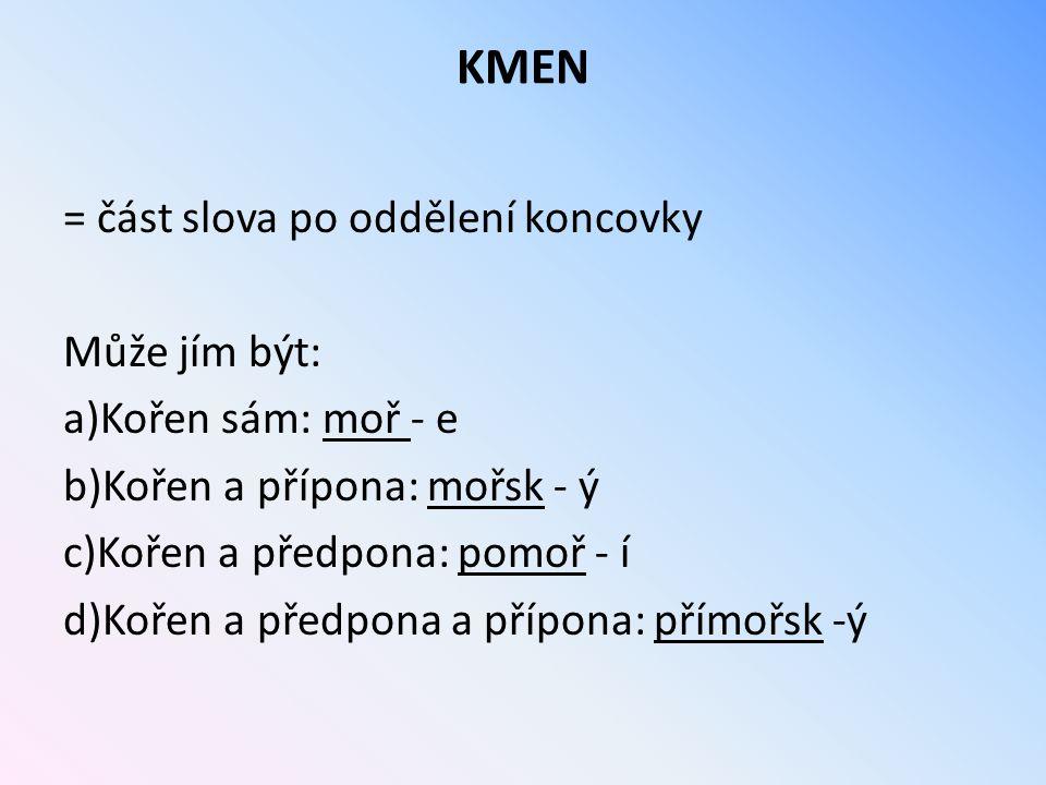 KMEN = část slova po oddělení koncovky Může jím být: