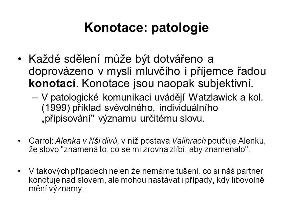 Konotace: patologie Každé sdělení může být dotvářeno a doprovázeno v mysli mluvčího i příjemce řadou konotací. Konotace jsou naopak subjektivní.
