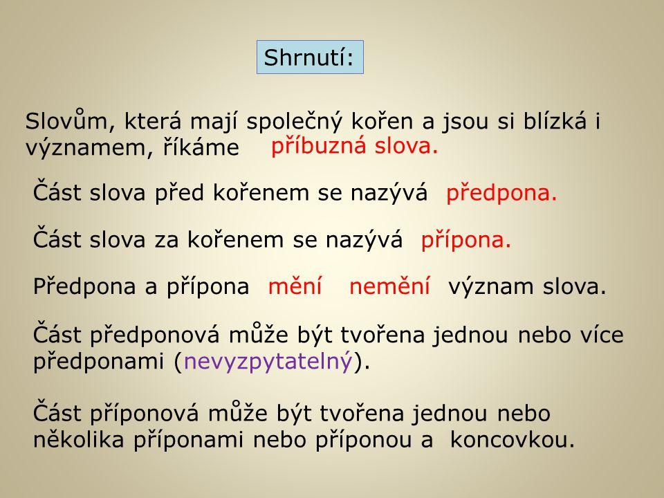 Shrnutí: Slovům, která mají společný kořen a jsou si blízká i významem, říkáme. příbuzná slova. Část slova před kořenem se nazývá.