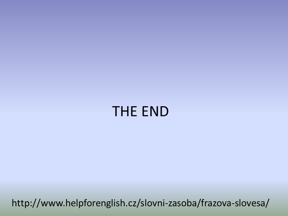 THE END http://www.helpforenglish.cz/slovni-zasoba/frazova-slovesa/