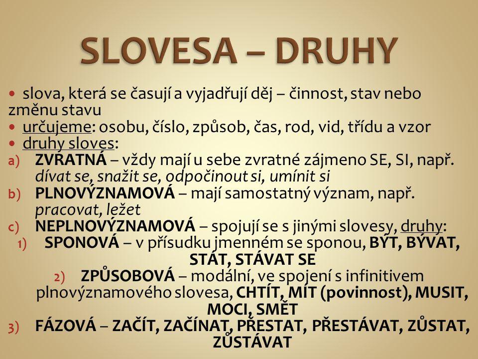 SLOVESA – DRUHY slova, která se časují a vyjadřují děj – činnost, stav nebo změnu stavu. určujeme: osobu, číslo, způsob, čas, rod, vid, třídu a vzor.