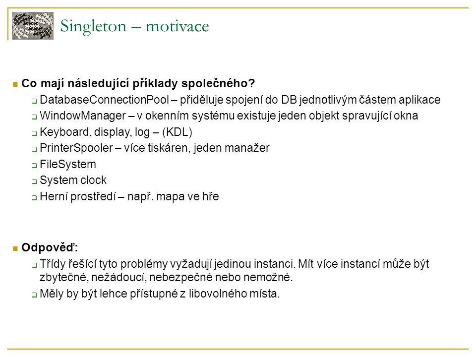 Singleton – motivace Co mají následující příklady společného Odpověď: