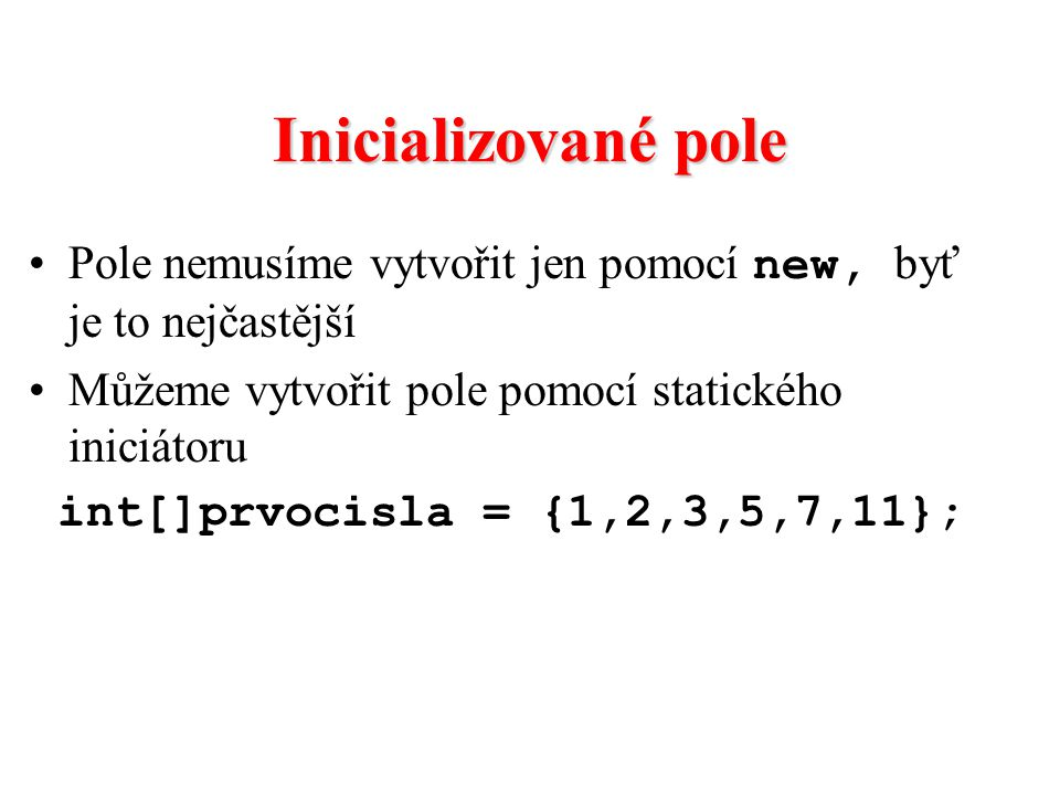 Inicializované pole Pole nemusíme vytvořit jen pomocí new, byť je to nejčastější. Můžeme vytvořit pole pomocí statického iniciátoru.