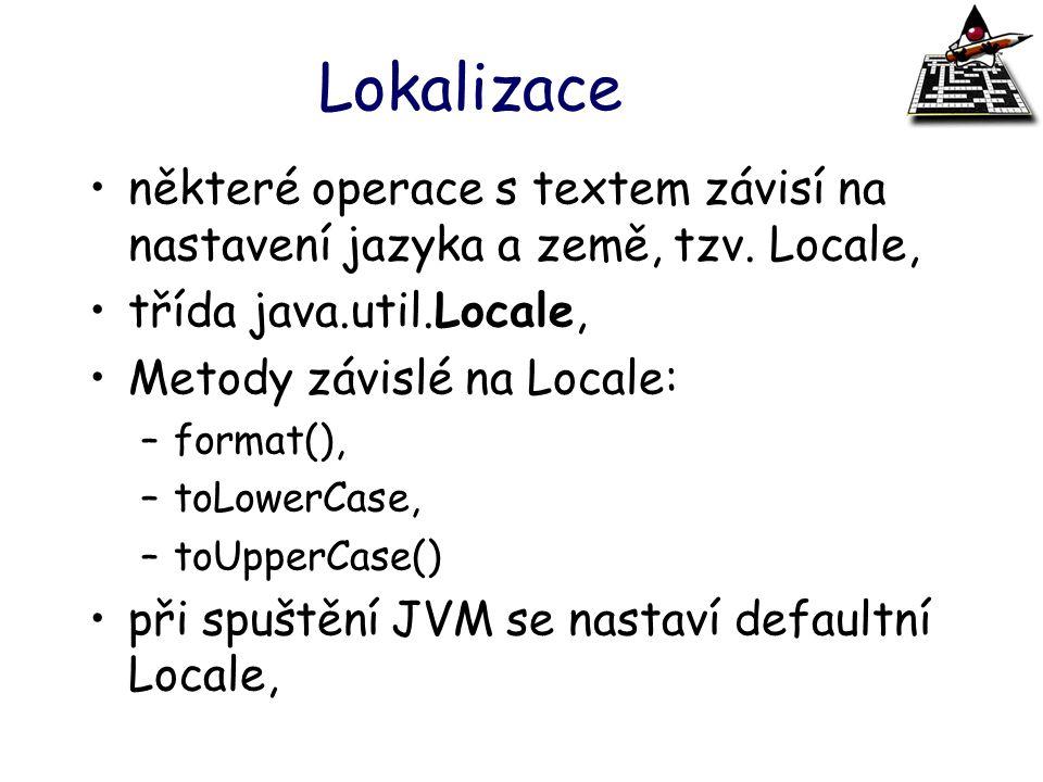Lokalizace některé operace s textem závisí na nastavení jazyka a země, tzv. Locale, třída java.util.Locale,