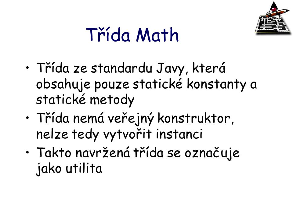 Třída Math Třída ze standardu Javy, která obsahuje pouze statické konstanty a statické metody.