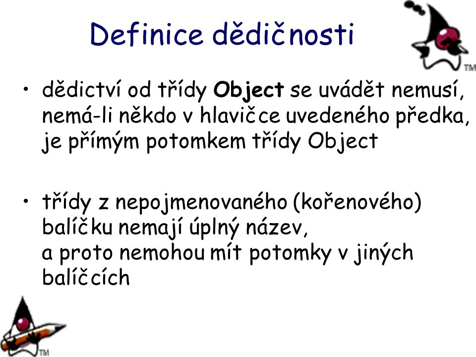 Definice dědičnosti dědictví od třídy Object se uvádět nemusí, nemá-li někdo v hlavičce uvedeného předka, je přímým potomkem třídy Object.