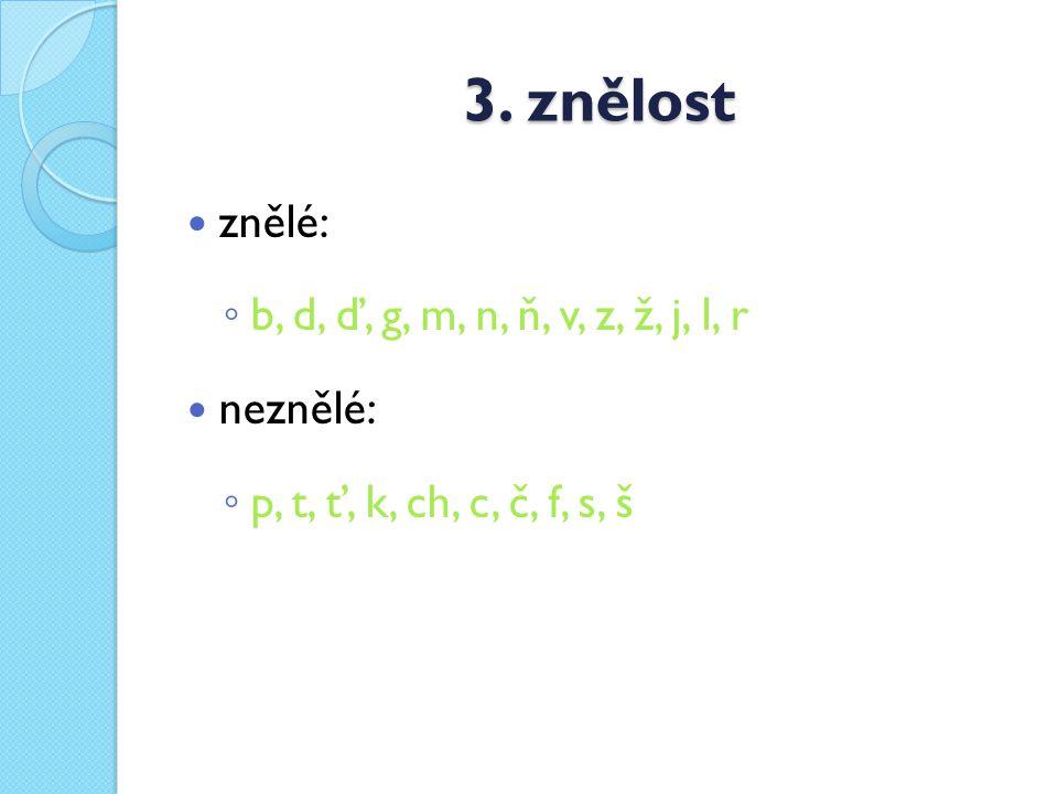 3. znělost znělé: b, d, ď, g, m, n, ň, v, z, ž, j, l, r neznělé: