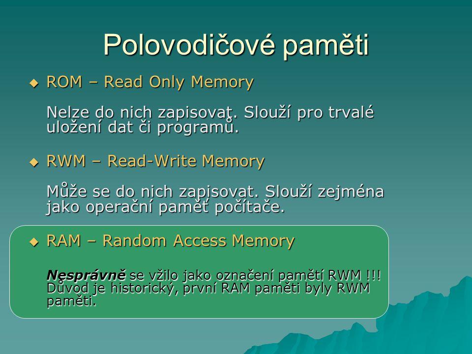 Polovodičové paměti ROM – Read Only Memory Nelze do nich zapisovat. Slouží pro trvalé uložení dat či programů.