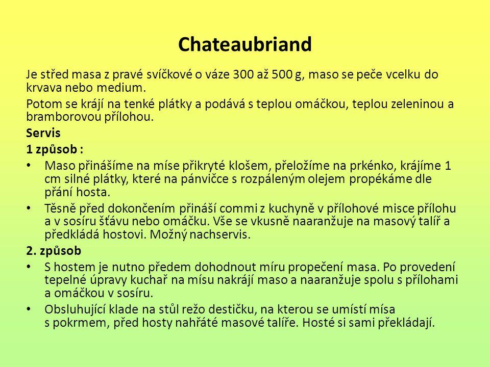 Chateaubriand Je střed masa z pravé svíčkové o váze 300 až 500 g, maso se peče vcelku do krvava nebo medium.