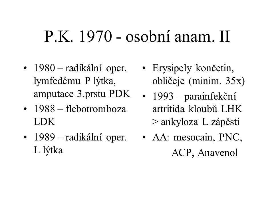 P.K. 1970 - osobní anam. II 1980 – radikální oper. lymfedému P lýtka, amputace 3.prstu PDK. 1988 – flebotromboza LDK.