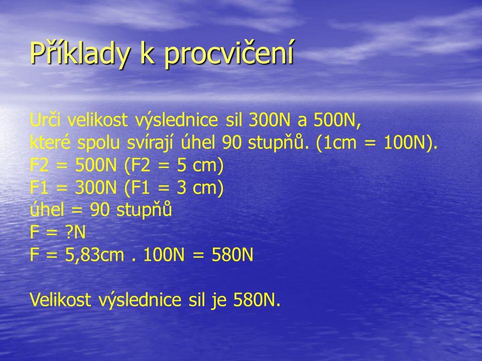 Příklady k procvičení Urči velikost výslednice sil 300N a 500N, které spolu svírají úhel 90 stupňů. (1cm = 100N).