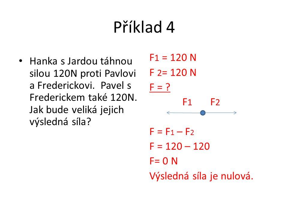 Příklad 4 F1 = 120 N. F 2= 120 N. F = F1 F2. F = F1 – F2. F = 120 – 120. F= 0 N. Výsledná síla je nulová.