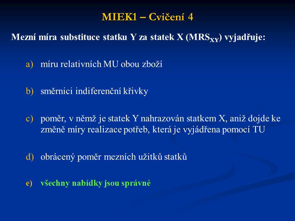 MIEK1 – Cvičení 4 Mezní míra substituce statku Y za statek X (MRSXY) vyjadřuje: míru relativních MU obou zboží.