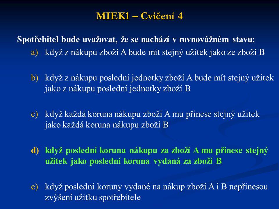 MIEK1 – Cvičení 4 Spotřebitel bude uvažovat, že se nachází v rovnovážném stavu: když z nákupu zboží A bude mít stejný užitek jako ze zboží B.