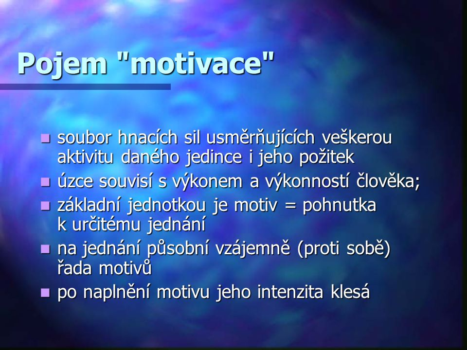 Pojem motivace soubor hnacích sil usměrňujících veškerou aktivitu daného jedince i jeho požitek. úzce souvisí s výkonem a výkonností člověka;