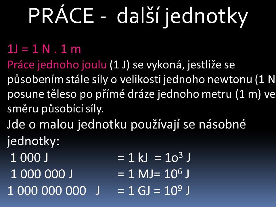 PRÁCE - další jednotky 1J = 1 N . 1 m