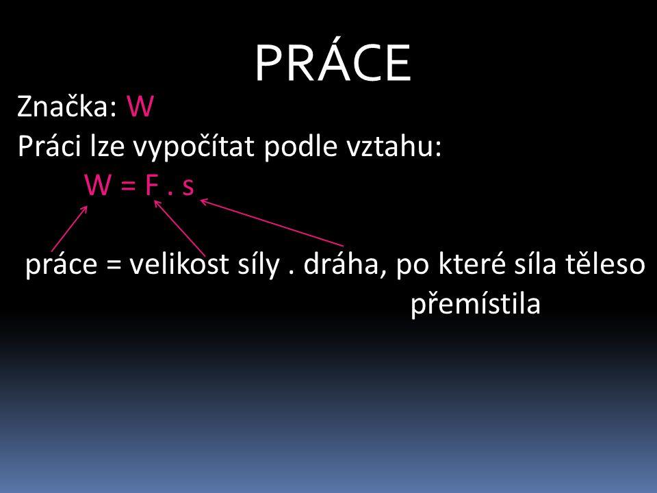 PRÁCE Značka: W Práci lze vypočítat podle vztahu: W = F . s