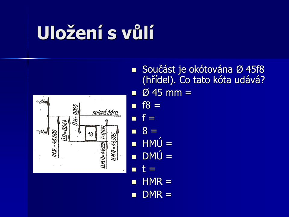 Uložení s vůlí Součást je okótována Ø 45f8 (hřídel). Co tato kóta udává Ø 45 mm = f8 = f = 8 =