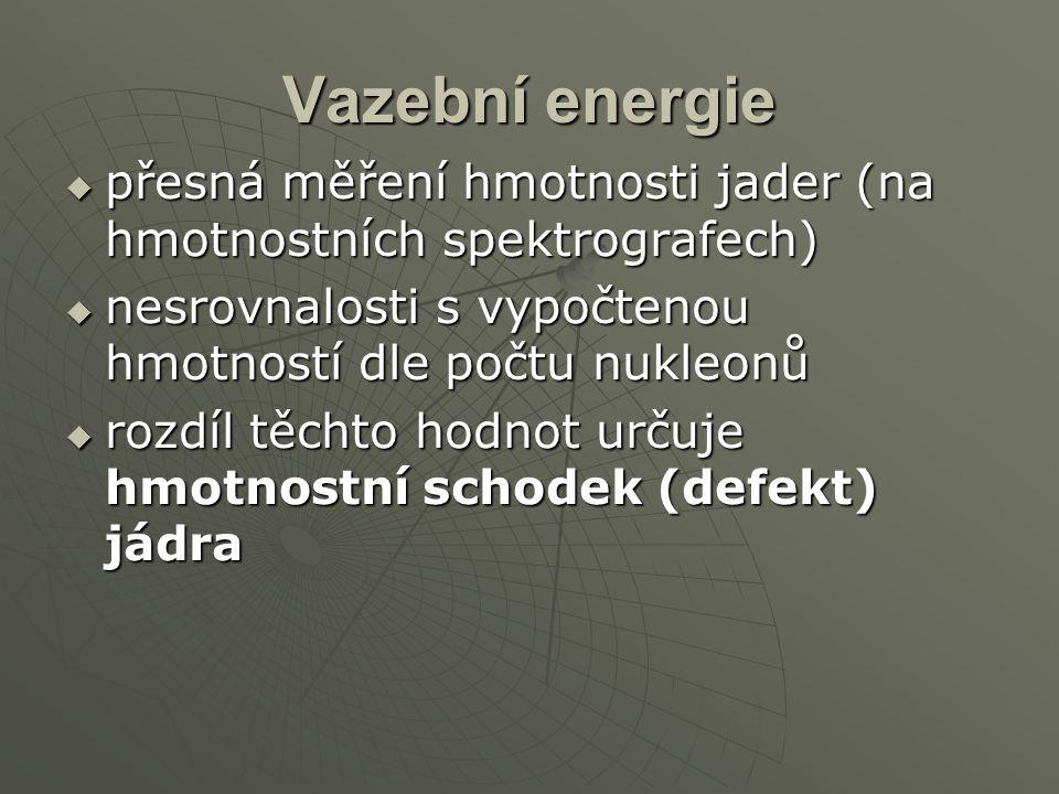 Vazební energie přesná měření hmotnosti jader (na hmotnostních spektrografech) nesrovnalosti s vypočtenou hmotností dle počtu nukleonů.
